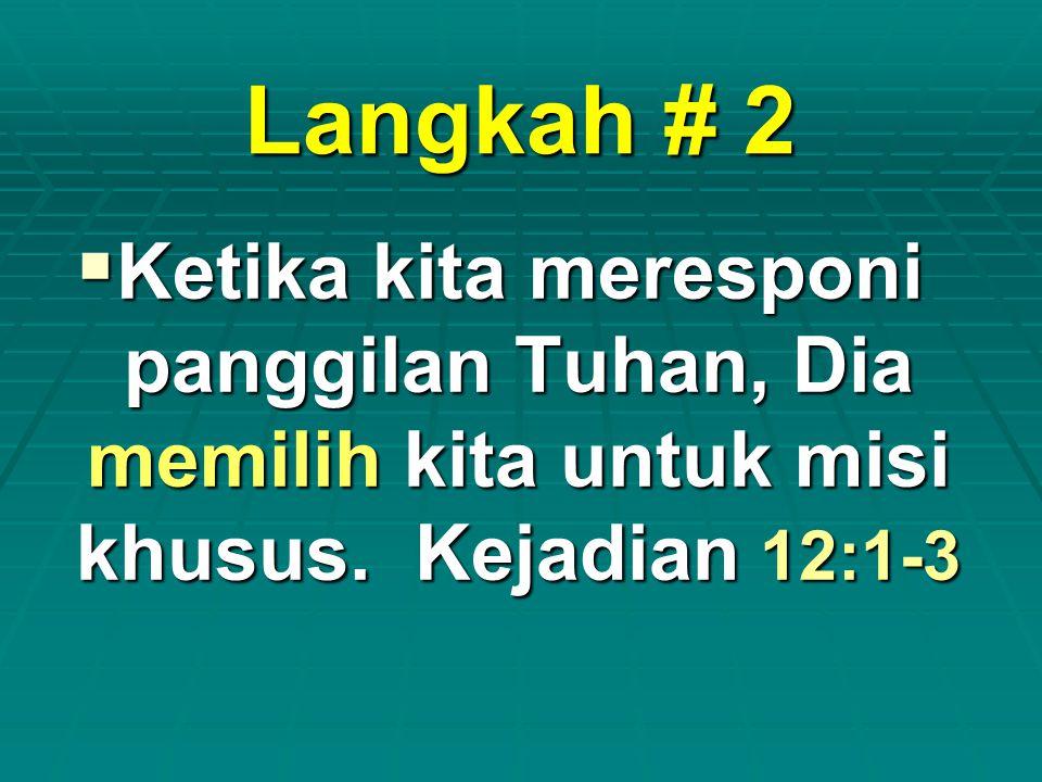 Langkah # 2  Ketika kita meresponi panggilan Tuhan, Dia memilih kita untuk misi khusus. Kejadian 12:1-3