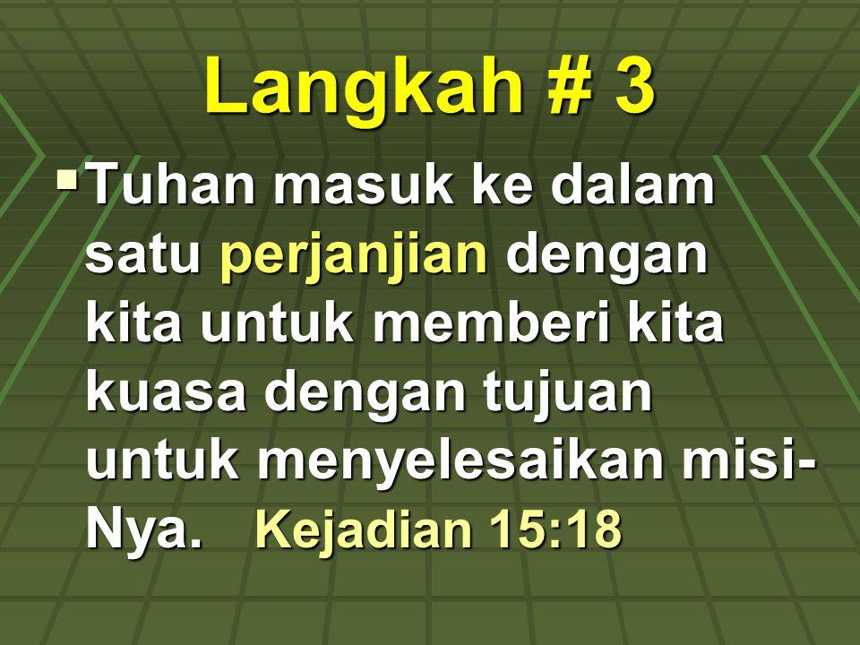 Langkah # 3  Tuhan masuk ke dalam satu perjanjian dengan kita untuk memberi kita kuasa dengan tujuan untuk menyelesaikan misi- Nya. Kejadian 15:18