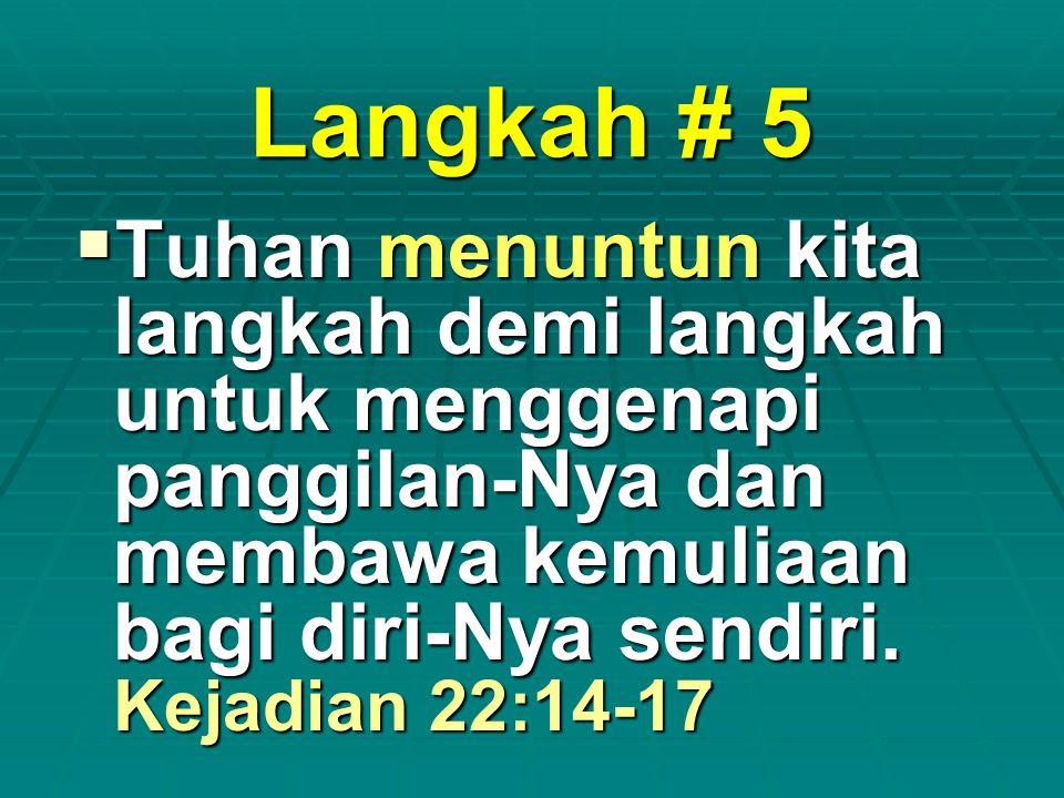 Langkah # 5  Tuhan menuntun kita langkah demi langkah untuk menggenapi panggilan-Nya dan membawa kemuliaan bagi diri-Nya sendiri. Kejadian 22:14-17