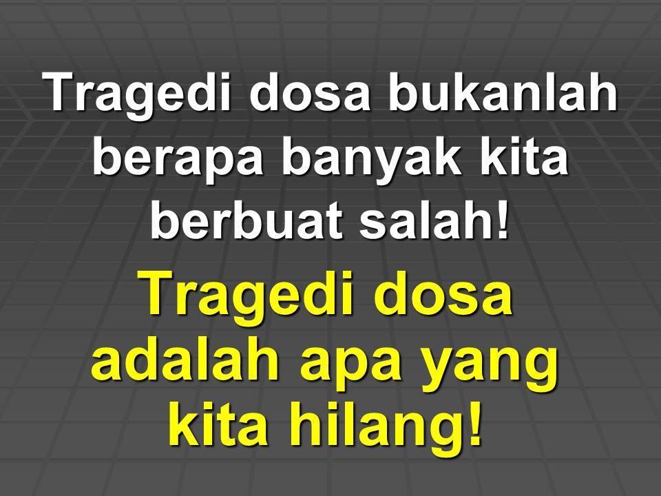 Tragedi dosa bukanlah berapa banyak kita berbuat salah! Tragedi dosa adalah apa yang kita hilang!