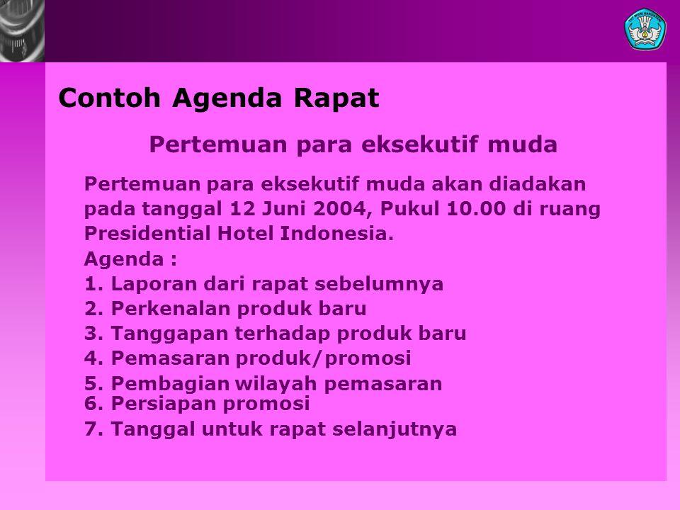 Contoh Agenda Rapat Pertemuan para eksekutif muda Pertemuan para eksekutif muda akan diadakan pada tanggal 12 Juni 2004, Pukul 10.00 di ruang Presidential Hotel Indonesia.