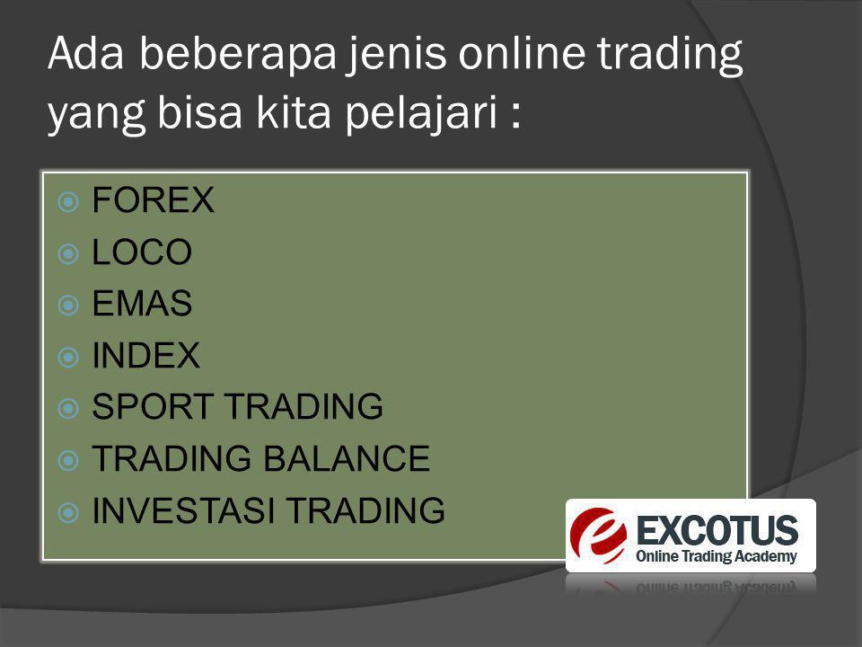Ada beberapa jenis online trading yang bisa kita pelajari :  FOREX  LOCO  EMAS  INDEX  SPORT TRADING  TRADING BALANCE  INVESTASI TRADING