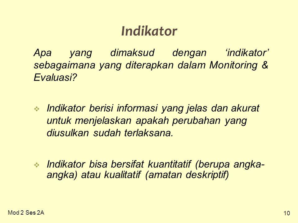 10 Mod 2 Ses 2A Indikator Apa yang dimaksud dengan 'indikator' sebagaimana yang diterapkan dalam Monitoring & Evaluasi?  Indikator berisi informasi y
