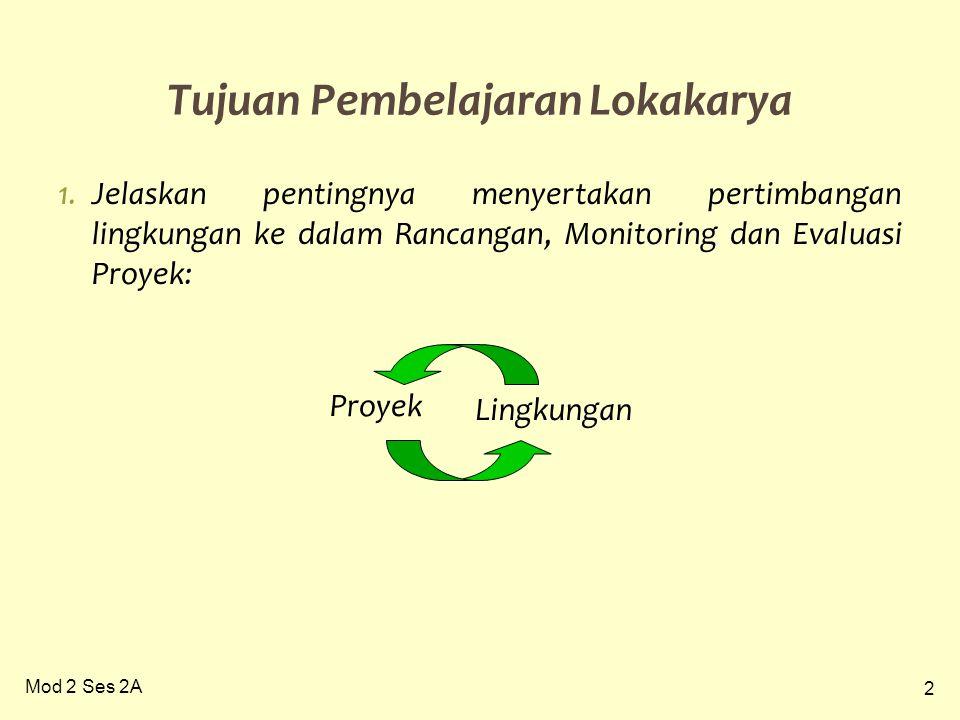 2 Mod 2 Ses 2A 1.Jelaskan pentingnya menyertakan pertimbangan lingkungan ke dalam Rancangan, Monitoring dan Evaluasi Proyek: Tujuan Pembelajaran Lokakarya Proyek Lingkungan