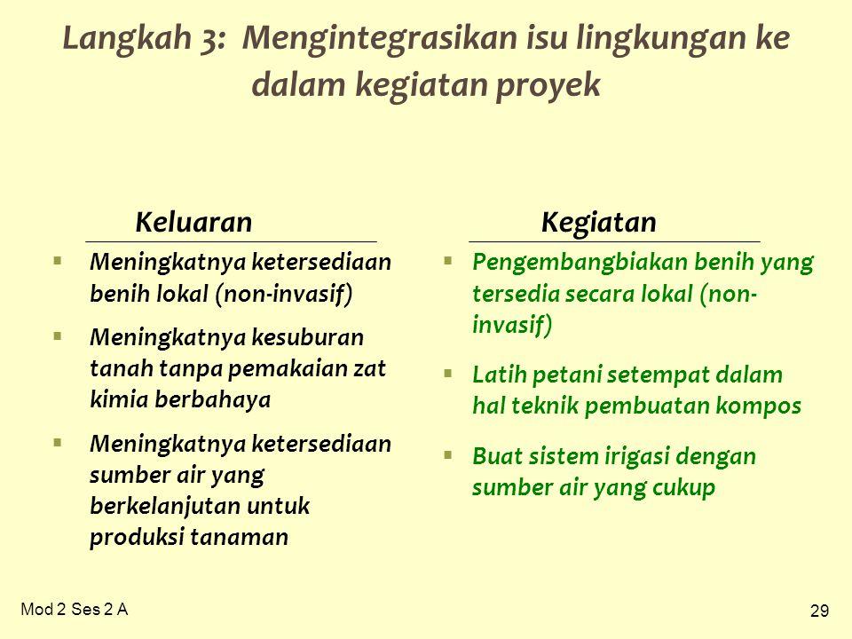 29 Mod 2 Ses 2 A Langkah 3: Mengintegrasikan isu lingkungan ke dalam kegiatan proyek  Meningkatnya ketersediaan benih lokal (non-invasif)  Meningkat