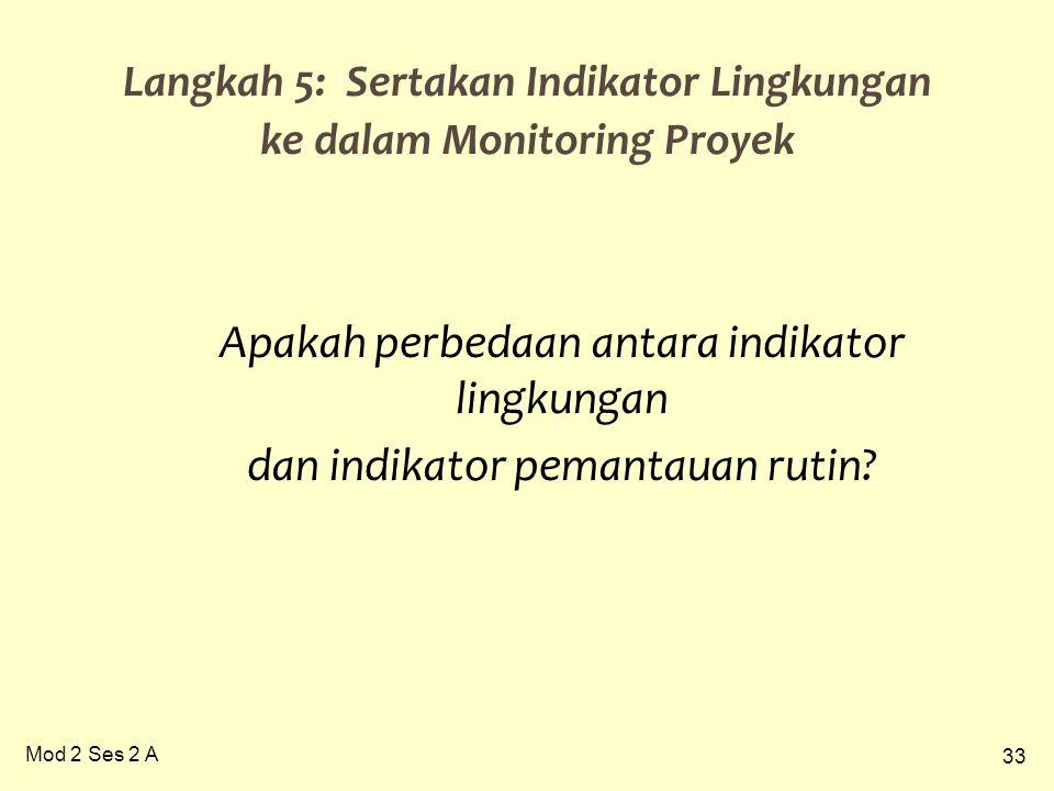 33 Mod 2 Ses 2 A Langkah 5: Sertakan Indikator Lingkungan ke dalam Monitoring Proyek Apakah perbedaan antara indikator lingkungan dan indikator pemantauan rutin