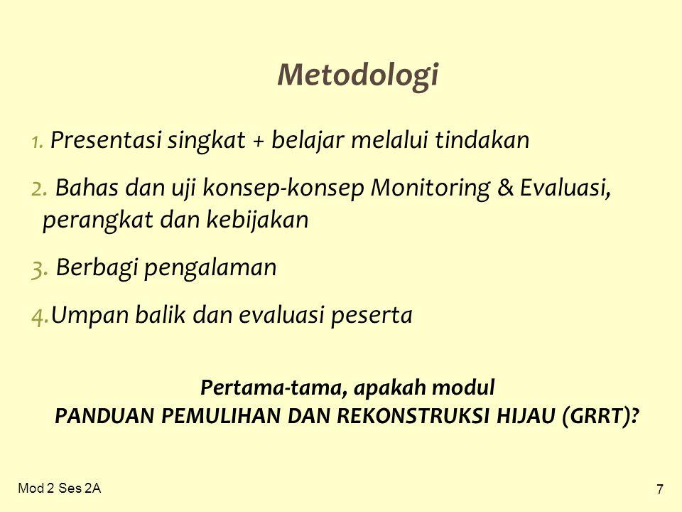 7 Mod 2 Ses 2A Metodologi 1. Presentasi singkat + belajar melalui tindakan 2. Bahas dan uji konsep-konsep Monitoring & Evaluasi, perangkat dan kebijak