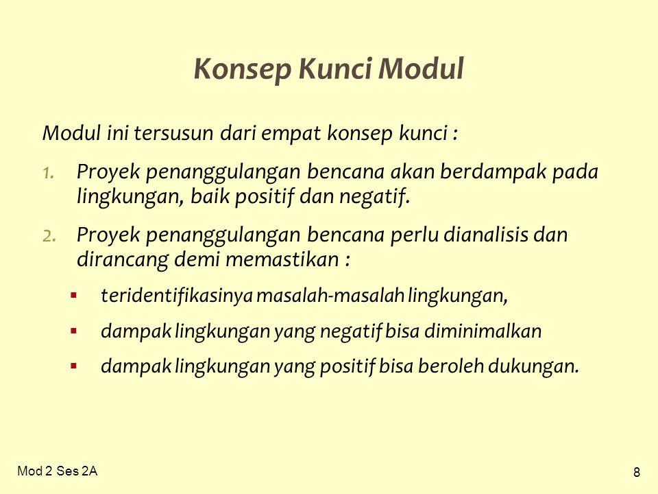 8 Mod 2 Ses 2A Konsep Kunci Modul Modul ini tersusun dari empat konsep kunci : 1.Proyek penanggulangan bencana akan berdampak pada lingkungan, baik positif dan negatif.