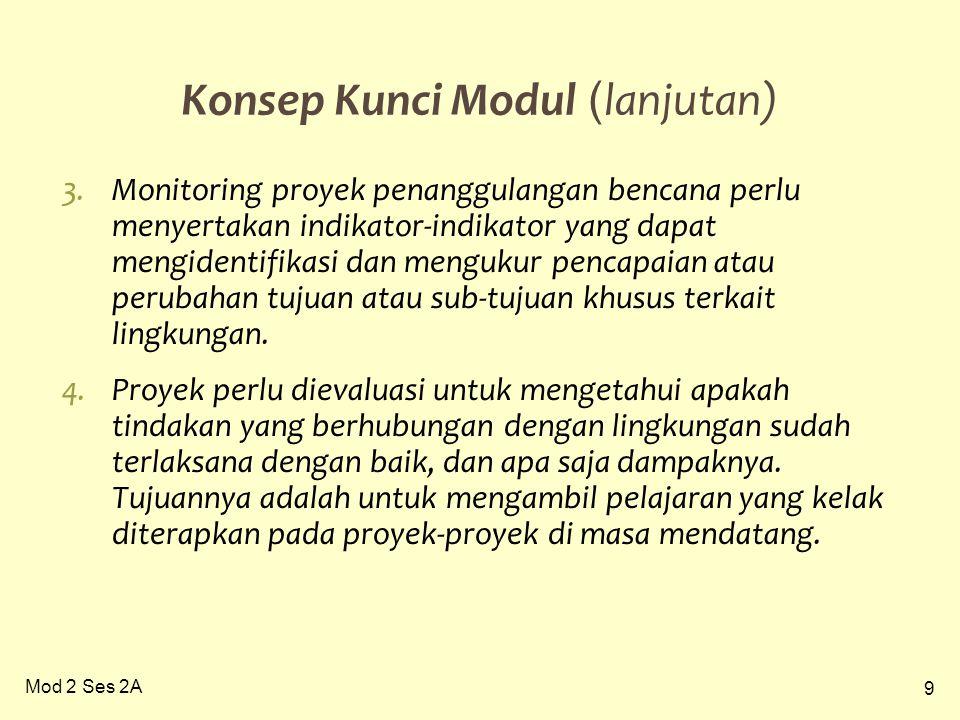 9 Mod 2 Ses 2A Konsep Kunci Modul ( lanjutan) 3.Monitoring proyek penanggulangan bencana perlu menyertakan indikator-indikator yang dapat mengidentifikasi dan mengukur pencapaian atau perubahan tujuan atau sub-tujuan khusus terkait lingkungan.