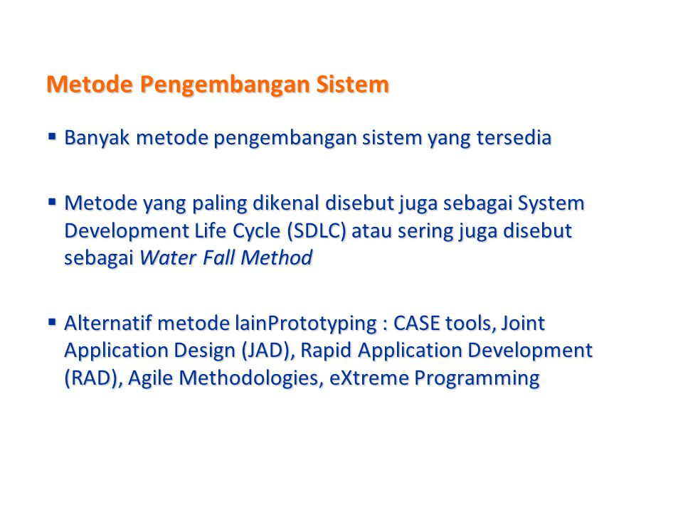 Metode Pengembangan Sistem  Banyak metode pengembangan sistem yang tersedia  Metode yang paling dikenal disebut juga sebagai System Development Life Cycle (SDLC) atau sering juga disebut sebagai Water Fall Method  Alternatif metode lainPrototyping : CASE tools, Joint Application Design (JAD), Rapid Application Development (RAD), Agile Methodologies, eXtreme Programming