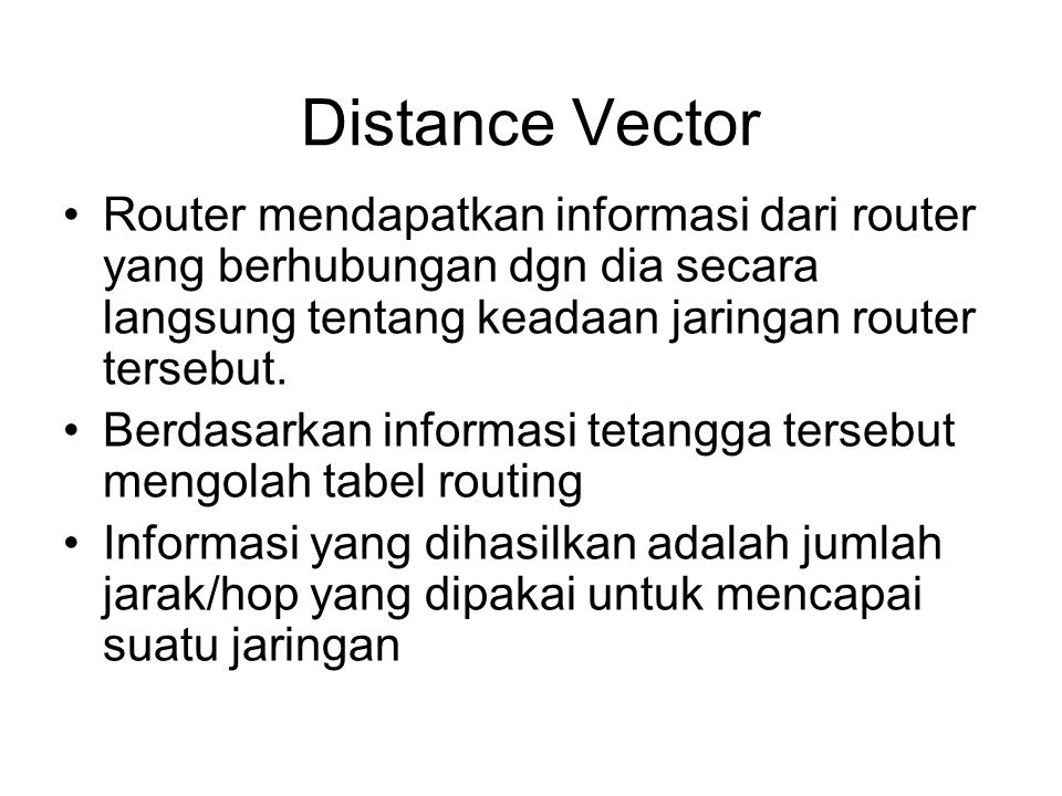 Distance Vector •Router mendapatkan informasi dari router yang berhubungan dgn dia secara langsung tentang keadaan jaringan router tersebut. •Berdasar