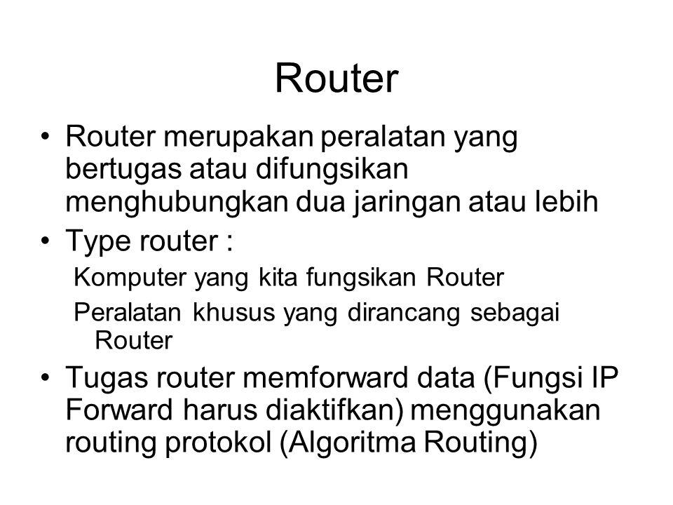 Router •Router merupakan peralatan yang bertugas atau difungsikan menghubungkan dua jaringan atau lebih •Type router : Komputer yang kita fungsikan Router Peralatan khusus yang dirancang sebagai Router •Tugas router memforward data (Fungsi IP Forward harus diaktifkan) menggunakan routing protokol (Algoritma Routing)