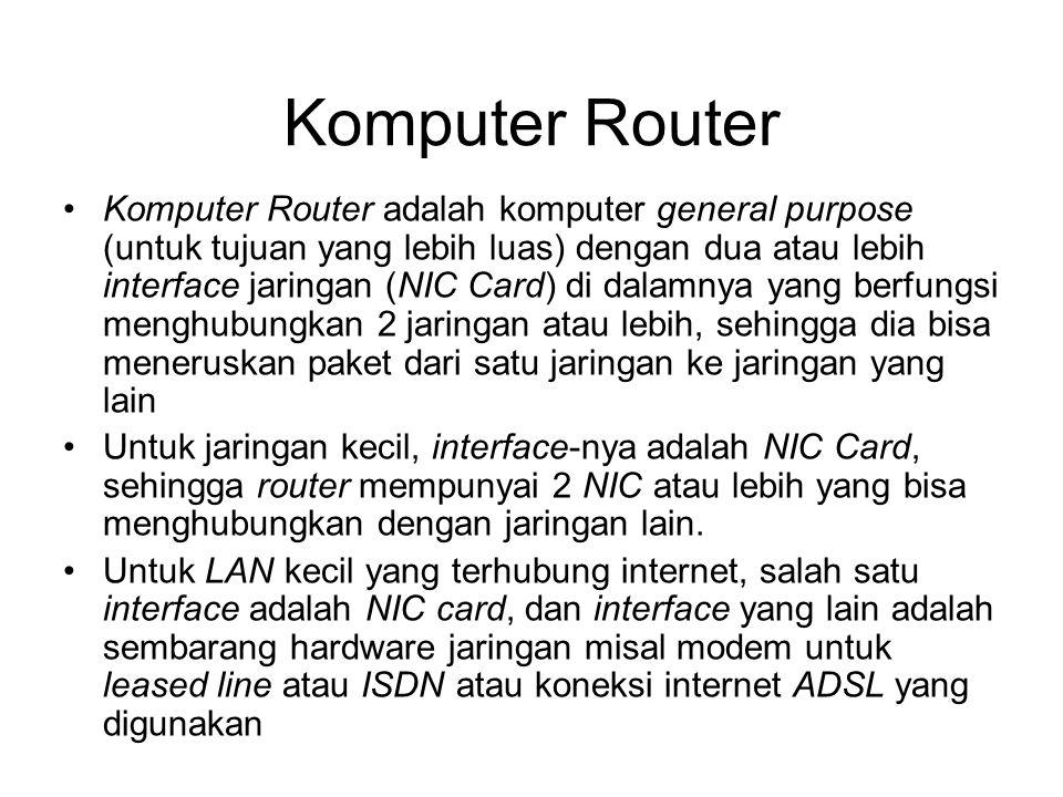 Komputer Router •Komputer Router adalah komputer general purpose (untuk tujuan yang lebih luas) dengan dua atau lebih interface jaringan (NIC Card) di dalamnya yang berfungsi menghubungkan 2 jaringan atau lebih, sehingga dia bisa meneruskan paket dari satu jaringan ke jaringan yang lain •Untuk jaringan kecil, interface-nya adalah NIC Card, sehingga router mempunyai 2 NIC atau lebih yang bisa menghubungkan dengan jaringan lain.