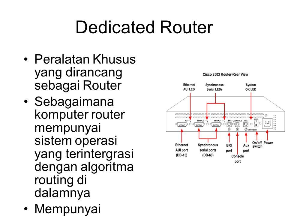 Dedicated Router •Peralatan Khusus yang dirancang sebagai Router •Sebagaimana komputer router mempunyai sistem operasi yang terintergrasi dengan algoritma routing di dalamnya •Mempunyai interface yang menghubungkan antar jaringan •Biasanya untuk konfigurasi melalui komputer