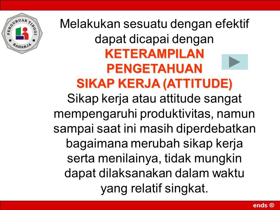 ends ® Melakukan sesuatu dengan efektif dapat dicapai denganKETERAMPILANPENGETAHUAN SIKAP KERJA (ATTITUDE) Sikap kerja atau attitude sangat mempengaru