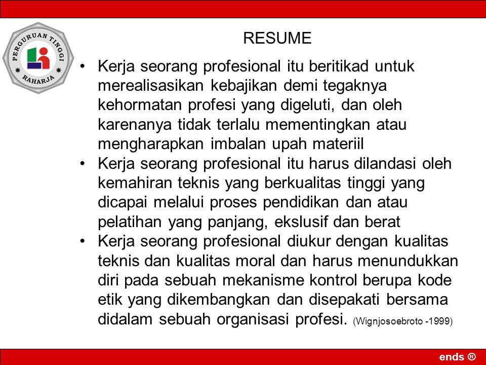 ends ® RESUME •Kerja seorang profesional itu beritikad untuk merealisasikan kebajikan demi tegaknya kehormatan profesi yang digeluti, dan oleh karenan