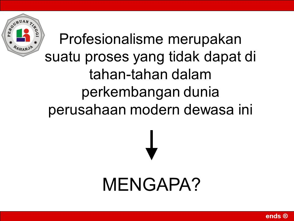 ends ® Profesionalisme merupakan suatu proses yang tidak dapat di tahan-tahan dalam perkembangan dunia perusahaan modern dewasa ini MENGAPA