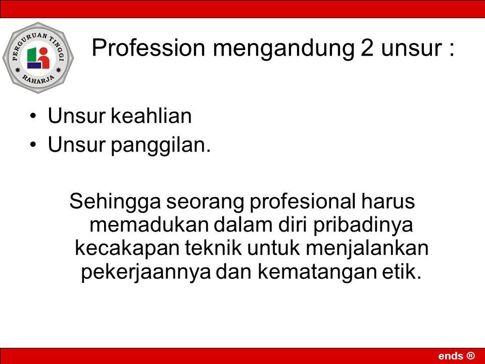 ends ® Profession mengandung 2 unsur : •Unsur keahlian •Unsur panggilan. Sehingga seorang profesional harus memadukan dalam diri pribadinya kecakapan