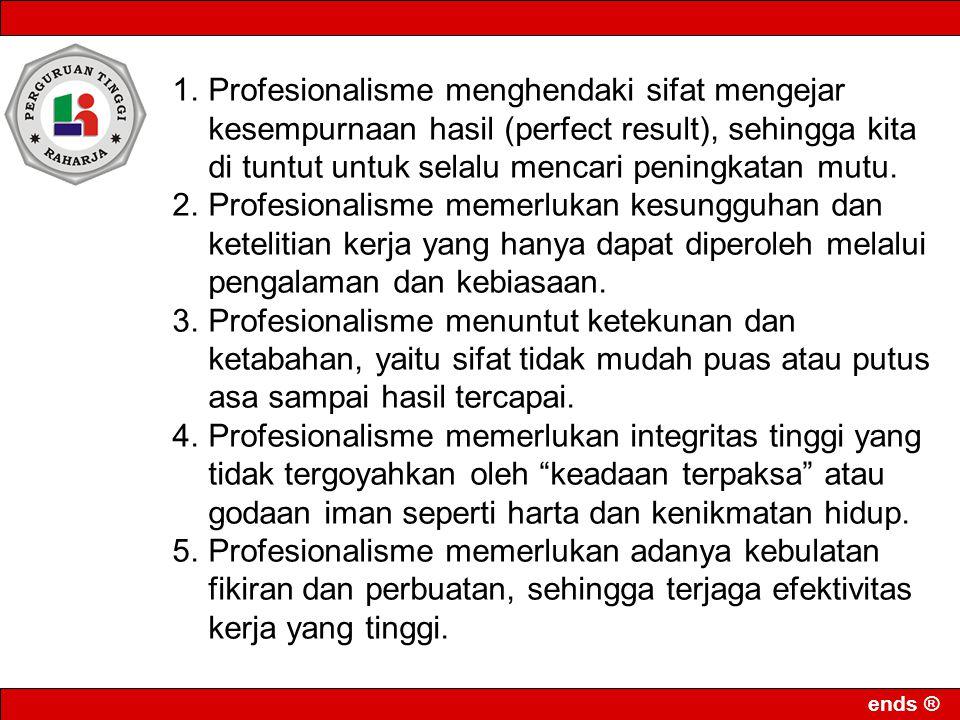 ends ® RESUME •Kerja seorang profesional itu beritikad untuk merealisasikan kebajikan demi tegaknya kehormatan profesi yang digeluti, dan oleh karenanya tidak terlalu mementingkan atau mengharapkan imbalan upah materiil •Kerja seorang profesional itu harus dilandasi oleh kemahiran teknis yang berkualitas tinggi yang dicapai melalui proses pendidikan dan atau pelatihan yang panjang, ekslusif dan berat •Kerja seorang profesional diukur dengan kualitas teknis dan kualitas moral dan harus menundukkan diri pada sebuah mekanisme kontrol berupa kode etik yang dikembangkan dan disepakati bersama didalam sebuah organisasi profesi.