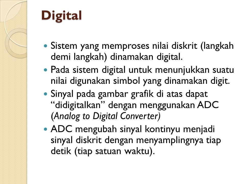 Digital  Sistem yang memproses nilai diskrit (langkah demi langkah) dinamakan digital.  Pada sistem digital untuk menunjukkan suatu nilai digunakan