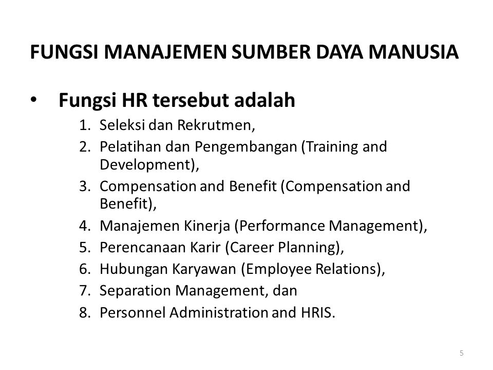 5 FUNGSI MANAJEMEN SUMBER DAYA MANUSIA • Fungsi HR tersebut adalah 1.Seleksi dan Rekrutmen, 2.Pelatihan dan Pengembangan (Training and Development), 3.Compensation and Benefit (Compensation and Benefit), 4.Manajemen Kinerja (Performance Management), 5.Perencanaan Karir (Career Planning), 6.Hubungan Karyawan (Employee Relations), 7.Separation Management, dan 8.Personnel Administration and HRIS.