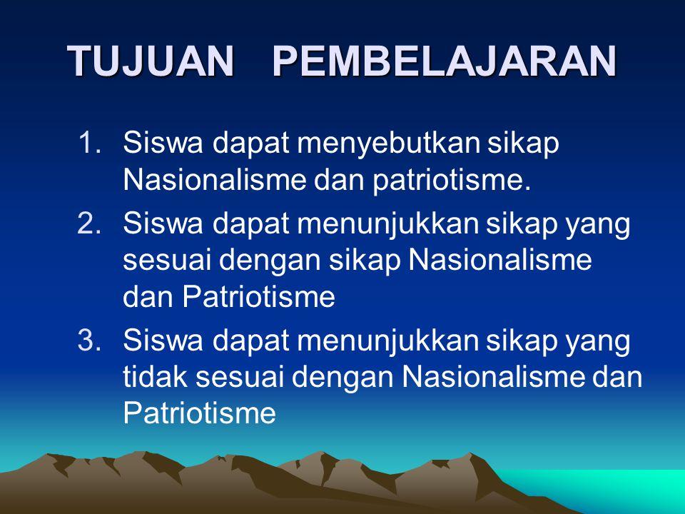 TUJUAN PEMBELAJARAN 1.Siswa dapat menyebutkan sikap Nasionalisme dan patriotisme. 2.Siswa dapat menunjukkan sikap yang sesuai dengan sikap Nasionalism