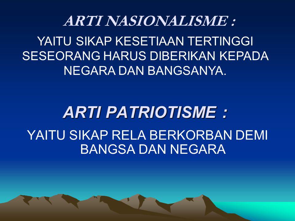 ARTI PATRIOTISME : YAITU SIKAP RELA BERKORBAN DEMI BANGSA DAN NEGARA ARTI NASIONALISME : YAITU SIKAP KESETIAAN TERTINGGI SESEORANG HARUS DIBERIKAN KEP