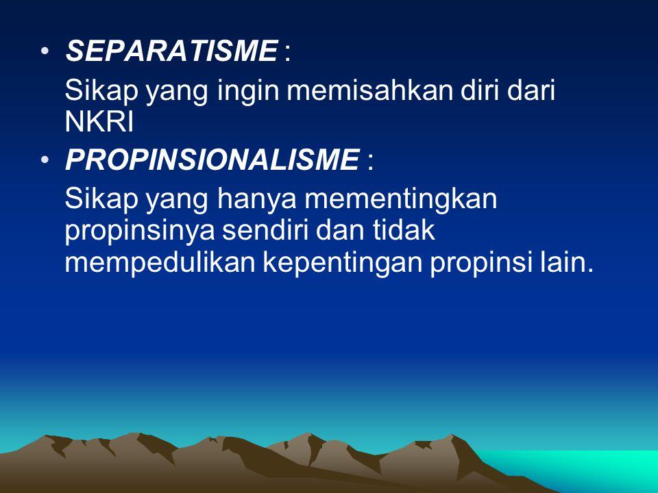 •S•SEPARATISME : Sikap yang ingin memisahkan diri dari NKRI •P•PROPINSIONALISME : Sikap yang hanya mementingkan propinsinya sendiri dan tidak mempedul