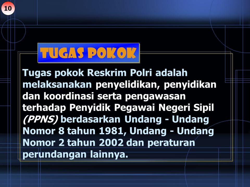 Tugas pokok Reskrim Polri adalah melaksanakan penyelidikan, penyidikan dan koordinasi serta pengawasan terhadap Penyidik Pegawai Negeri Sipil (PPNS) b