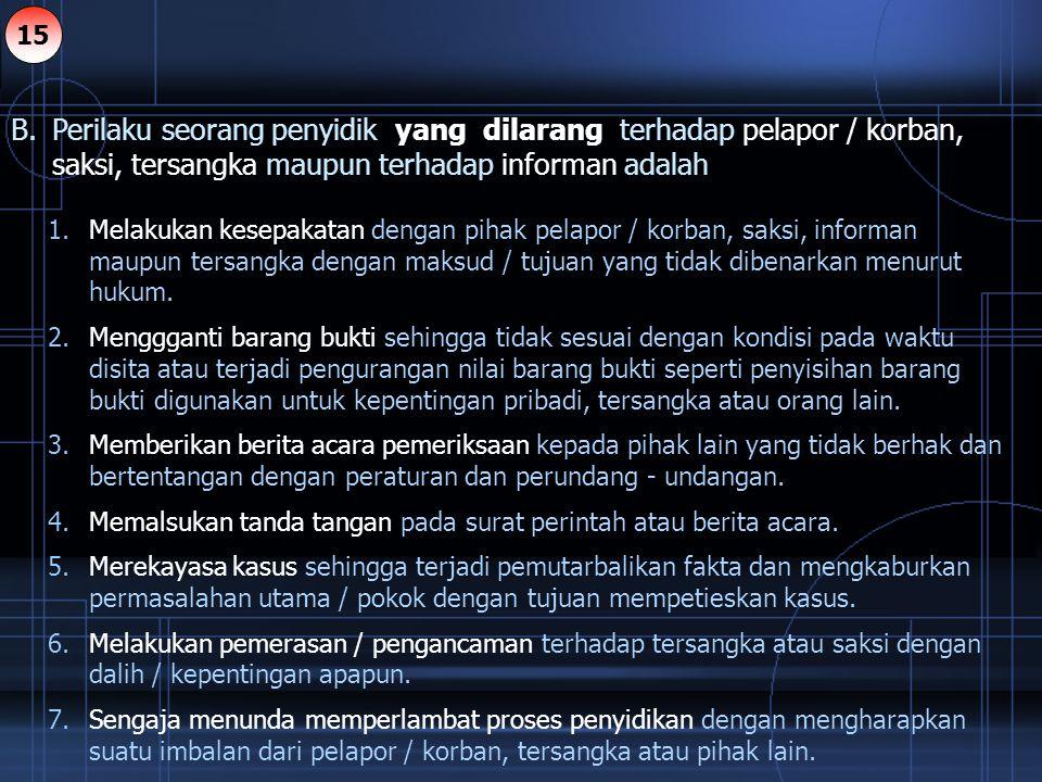 B. Perilaku seorang penyidik yang dilarang terhadap pelapor / korban, saksi, tersangka maupun terhadap informan adalah 1.Melakukan kesepakatan dengan