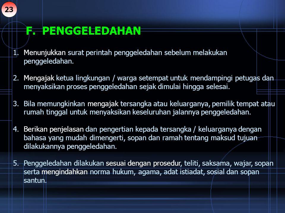 F. PENGGELEDAHAN 1.Menunjukkan surat perintah penggeledahan sebelum melakukan penggeledahan. 2.Mengajak ketua lingkungan / warga setempat untuk mendam
