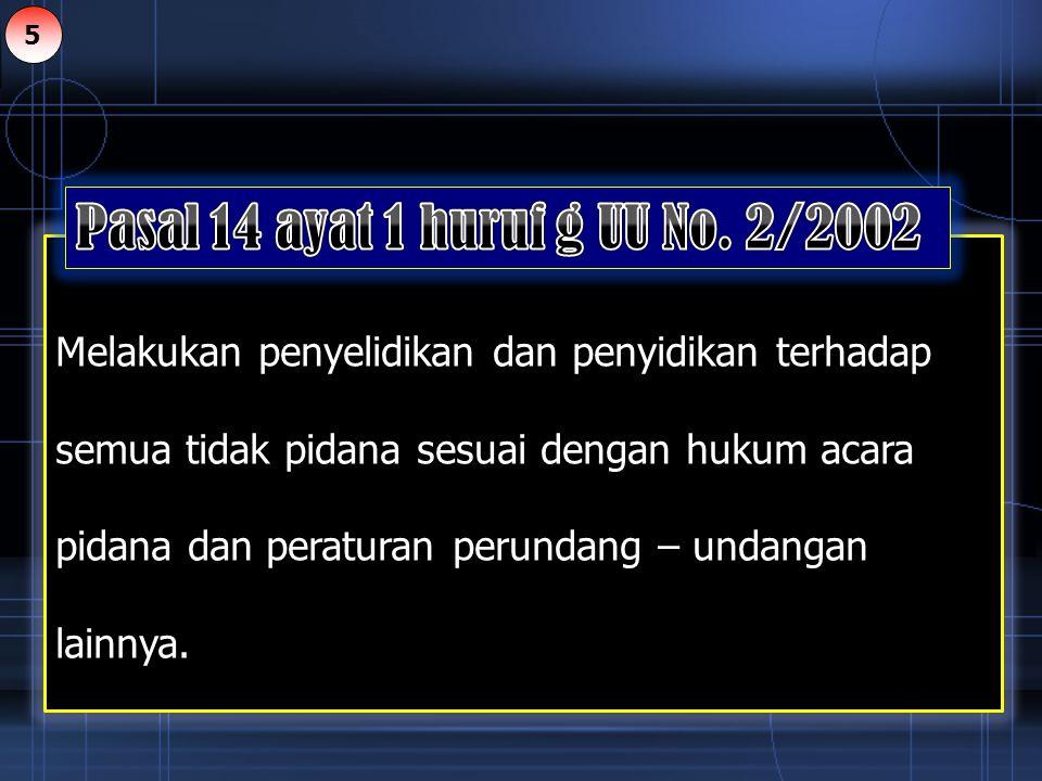 Melakukan penyelidikan dan penyidikan terhadap semua tidak pidana sesuai dengan hukum acara pidana dan peraturan perundang – undangan lainnya. 5