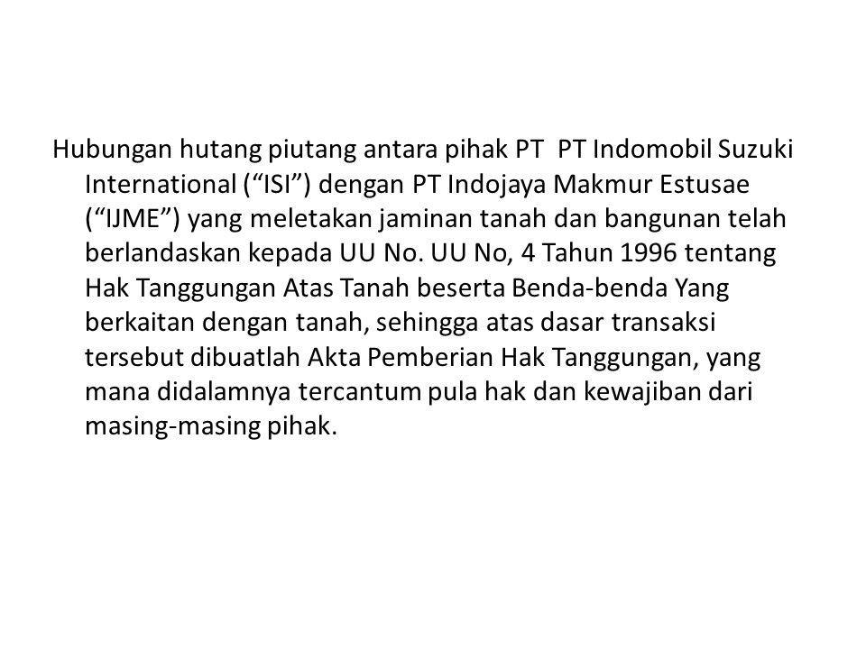 "Hubungan hutang piutang antara pihak PT PT Indomobil Suzuki International (""ISI"") dengan PT Indojaya Makmur Estusae (""IJME"") yang meletakan jaminan ta"