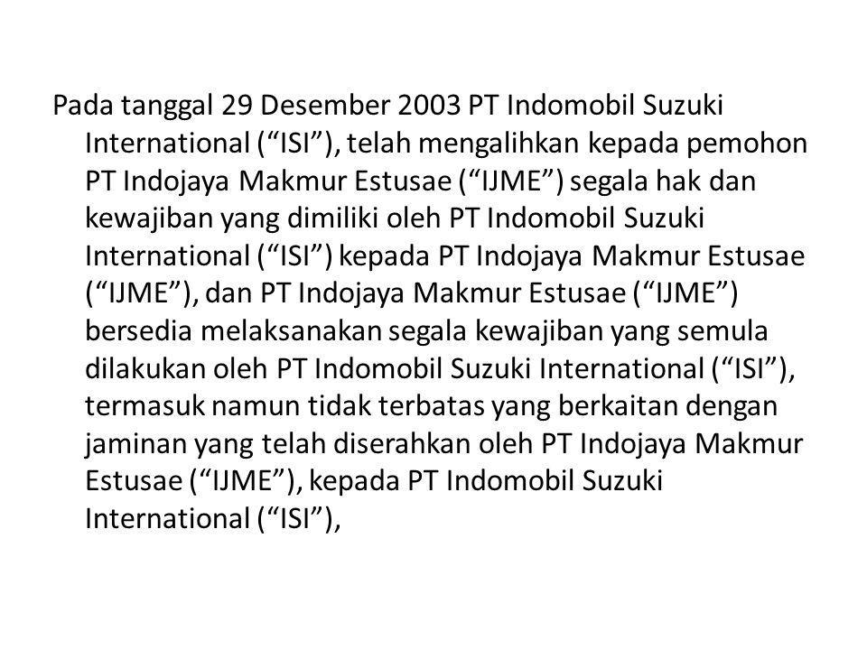 """Pada tanggal 29 Desember 2003 PT Indomobil Suzuki International (""""ISI""""), telah mengalihkan kepada pemohon PT Indojaya Makmur Estusae (""""IJME"""") segala h"""