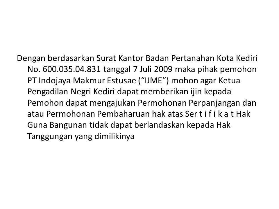 "Dengan berdasarkan Surat Kantor Badan Pertanahan Kota Kediri No. 600.035.04.831 tanggal 7 Juli 2009 maka pihak pemohon PT Indojaya Makmur Estusae (""IJ"