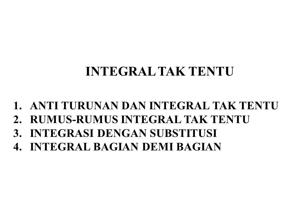 INTEGRAL TAK TENTU 1.ANTI TURUNAN DAN INTEGRAL TAK TENTU 2.RUMUS-RUMUS INTEGRAL TAK TENTU 3.INTEGRASI DENGAN SUBSTITUSI 4.INTEGRAL BAGIAN DEMI BAGIAN