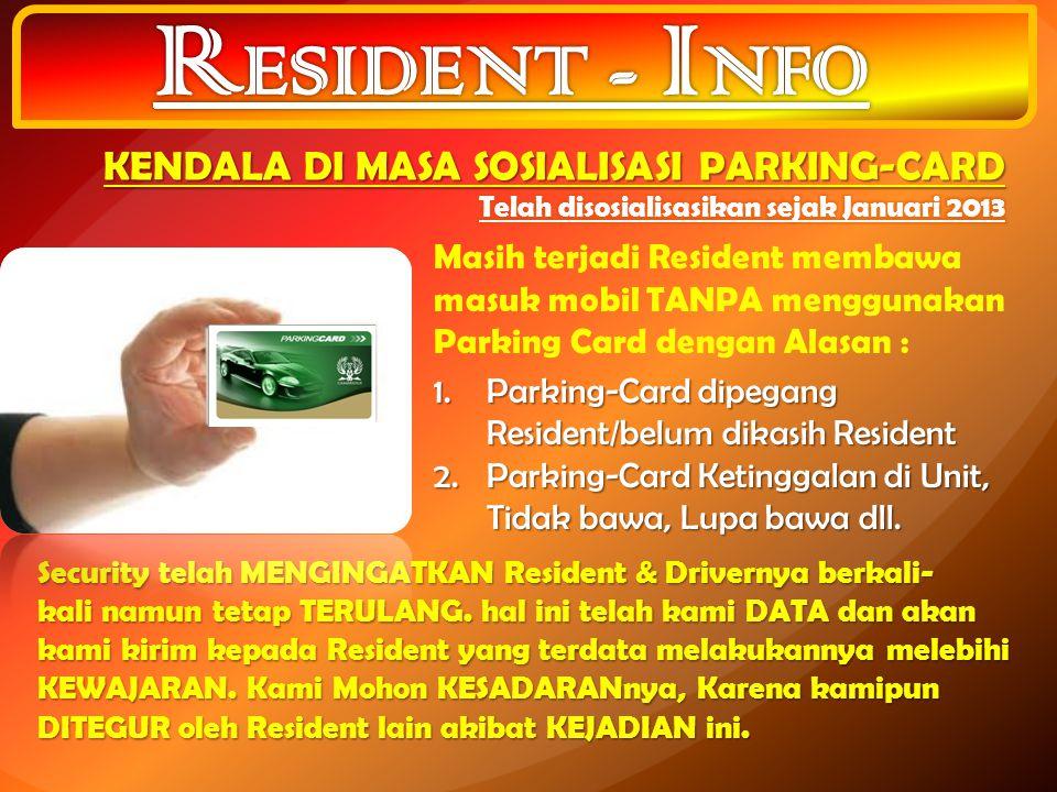 Masih terjadi Resident membawa masuk mobil TANPA menggunakan Parking Card dengan Alasan : 1.Parking-Card dipegang Resident/belum dikasih Resident 2.Pa