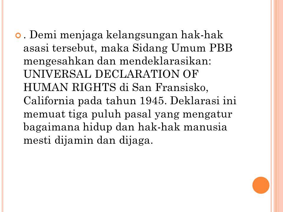 Demi menjaga kelangsungan hak-hak asasi tersebut, maka Sidang Umum PBB mengesahkan dan mendeklarasikan: UNIVERSAL DECLARATION OF HUMAN RIGHTS di San Fransisko, California pada tahun 1945.