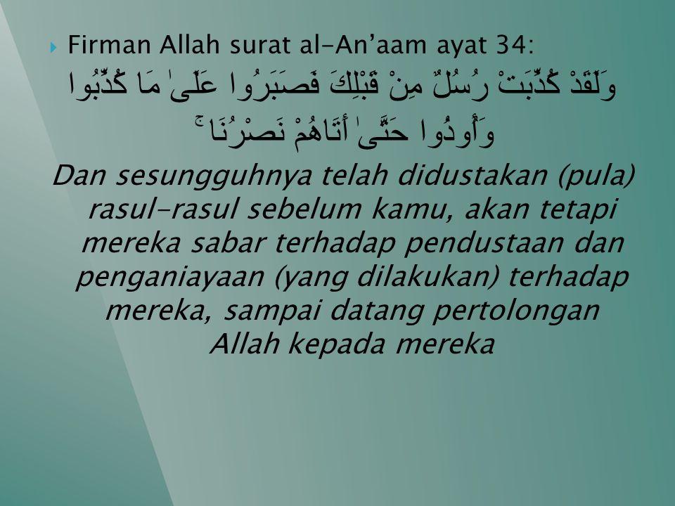  Firman Allah surat al-An'aam ayat 34: وَلَقَدْ كُذِّبَتْ رُسُلٌ مِنْ قَبْلِكَ فَصَبَرُوا عَلَىٰ مَا كُذِّبُوا وَأُوذُوا حَتَّىٰ أَتَاهُمْ نَصْرُنَا