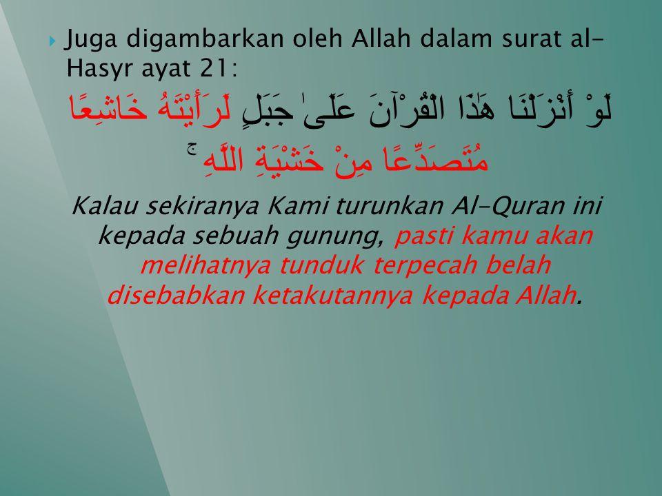  Juga digambarkan oleh Allah dalam surat al- Hasyr ayat 21: لَوْ أَنْزَلْنَا هَٰذَا الْقُرْآنَ عَلَىٰ جَبَلٍ لَرَأَيْتَهُ خَاشِعًا مُتَصَدِّعًا مِنْ خَشْيَةِ اللَّهِ ۚ Kalau sekiranya Kami turunkan Al-Quran ini kepada sebuah gunung, pasti kamu akan melihatnya tunduk terpecah belah disebabkan ketakutannya kepada Allah.