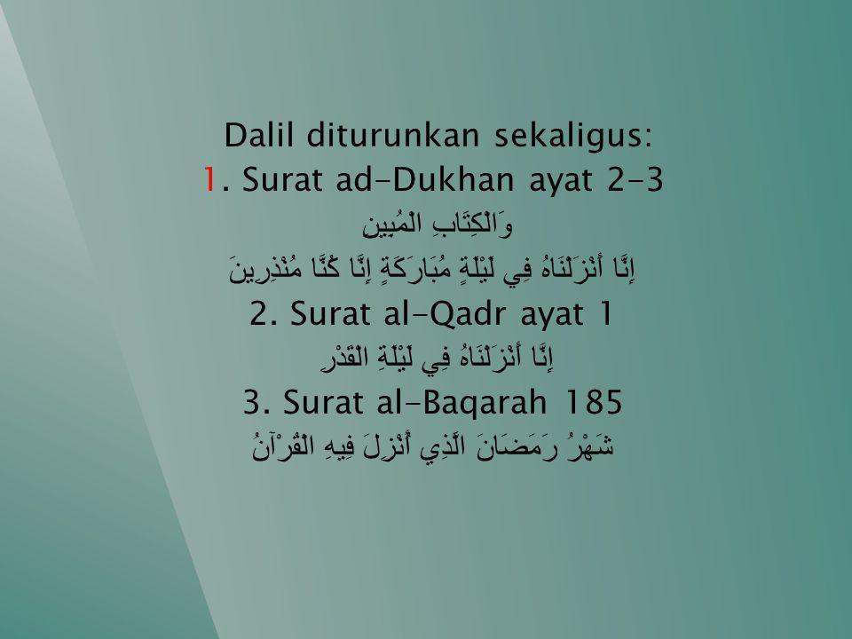 Dalil diturunkan sekaligus: 1. Surat ad-Dukhan ayat 2-3 وَالْكِتَابِ الْمُبِينِ إِنَّا أَنْزَلْنَاهُ فِي لَيْلَةٍ مُبَارَكَةٍ إِنَّا كُنَّا مُنْذِرِين