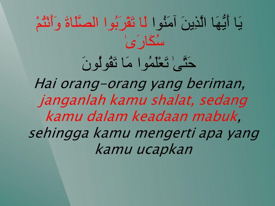 يَا أَيُّهَا الَّذِينَ آمَنُوا لَا تَقْرَبُوا الصَّلَاةَ وَأَنْتُمْ سُكَارَىٰ حَتَّىٰ تَعْلَمُوا مَا تَقُولُونَ Hai orang-orang yang beriman, janganlah kamu shalat, sedang kamu dalam keadaan mabuk, sehingga kamu mengerti apa yang kamu ucapkan