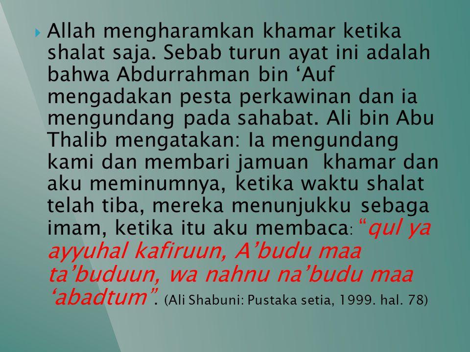  Allah mengharamkan khamar ketika shalat saja. Sebab turun ayat ini adalah bahwa Abdurrahman bin 'Auf mengadakan pesta perkawinan dan ia mengundang p