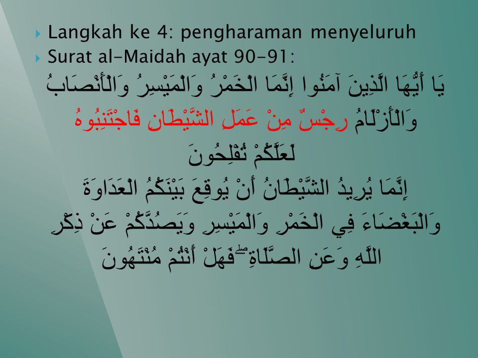  Langkah ke 4: pengharaman menyeluruh  Surat al-Maidah ayat 90-91: يَا أَيُّهَا الَّذِينَ آمَنُوا إِنَّمَا الْخَمْرُ وَالْمَيْسِرُ وَالْأَنْصَابُ وَ
