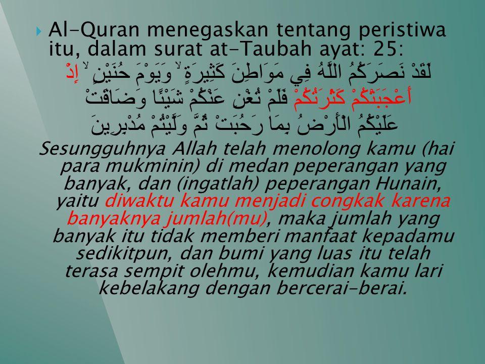  Al-Quran menegaskan tentang peristiwa itu, dalam surat at-Taubah ayat: 25: لَقَدْ نَصَرَكُمُ اللَّهُ فِي مَوَاطِنَ كَثِيرَةٍ ۙ وَيَوْمَ حُنَيْنٍ ۙ إِذْ أَعْجَبَتْكُمْ كَثْرَتُكُمْ فَلَمْ تُغْنِ عَنْكُمْ شَيْئًا وَضَاقَتْ عَلَيْكُمُ الْأَرْضُ بِمَا رَحُبَتْ ثُمَّ وَلَّيْتُمْ مُدْبِرِينَ Sesungguhnya Allah telah menolong kamu (hai para mukminin) di medan peperangan yang banyak, dan (ingatlah) peperangan Hunain, yaitu diwaktu kamu menjadi congkak karena banyaknya jumlah(mu), maka jumlah yang banyak itu tidak memberi manfaat kepadamu sedikitpun, dan bumi yang luas itu telah terasa sempit olehmu, kemudian kamu lari kebelakang dengan bercerai-berai.