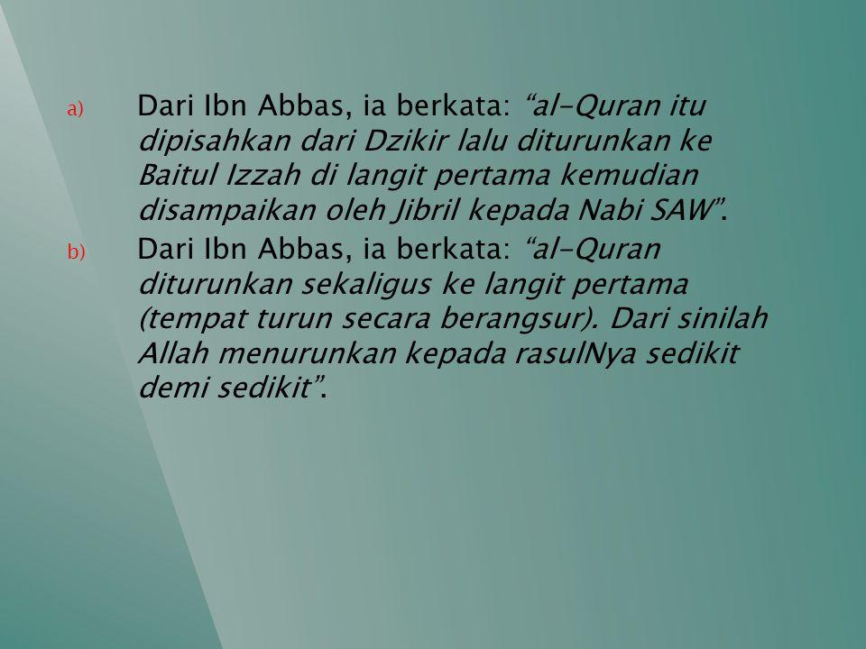 """a) Dari Ibn Abbas, ia berkata: """"al-Quran itu dipisahkan dari Dzikir lalu diturunkan ke Baitul Izzah di langit pertama kemudian disampaikan oleh Jibril"""