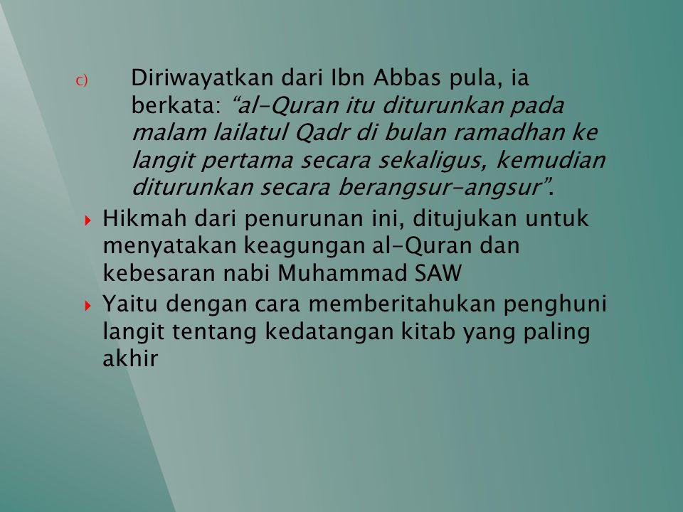 c) Diriwayatkan dari Ibn Abbas pula, ia berkata: al-Quran itu diturunkan pada malam lailatul Qadr di bulan ramadhan ke langit pertama secara sekaligus, kemudian diturunkan secara berangsur-angsur .