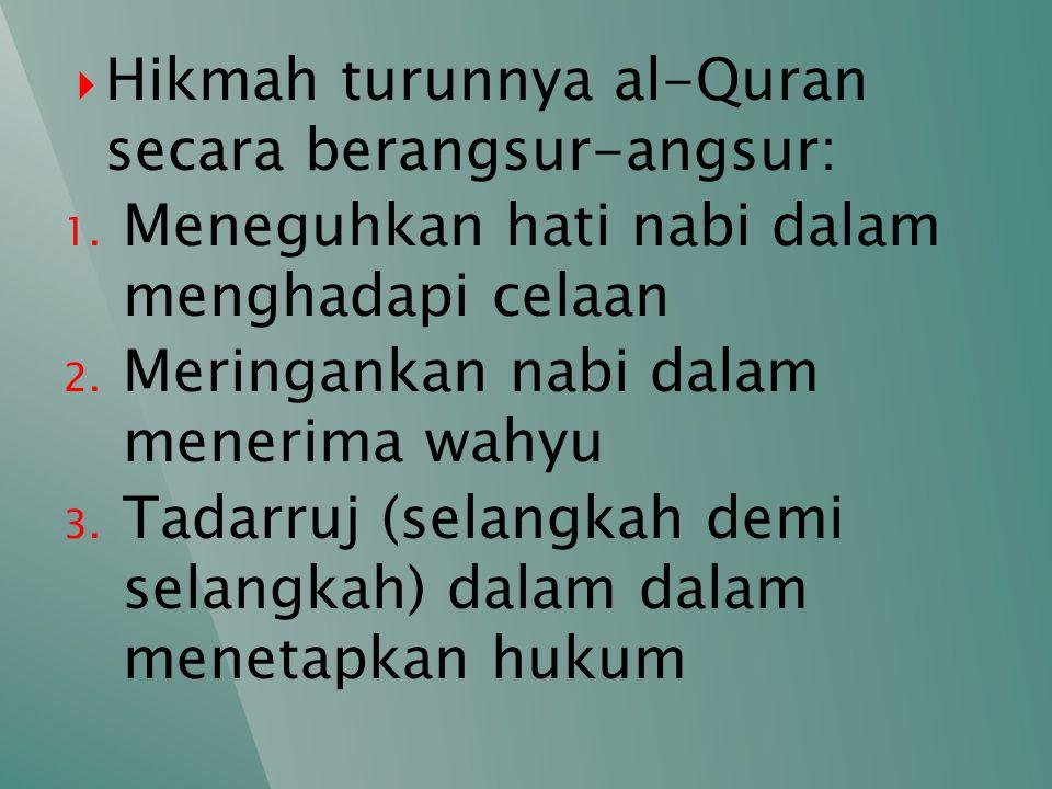  Hikmah turunnya al-Quran secara berangsur-angsur: 1. Meneguhkan hati nabi dalam menghadapi celaan 2. Meringankan nabi dalam menerima wahyu 3. Tadarr