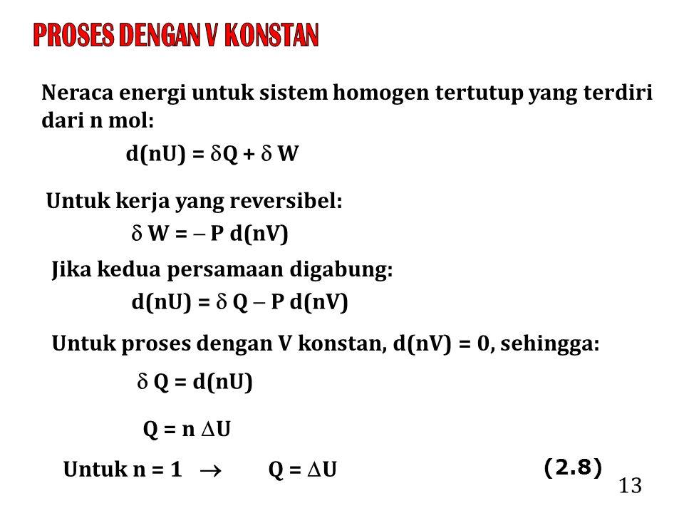 13 Neraca energi untuk sistem homogen tertutup yang terdiri dari n mol: d(nU) =  Q +  W Untuk kerja yang reversibel:  W =  P d(nV) Jika kedua persamaan digabung: d(nU) =  Q  P d(nV) Untuk proses dengan V konstan, d(nV) = 0, sehingga:  Q = d(nU) Q = n  U Untuk n = 1  Q =  U (2.8)