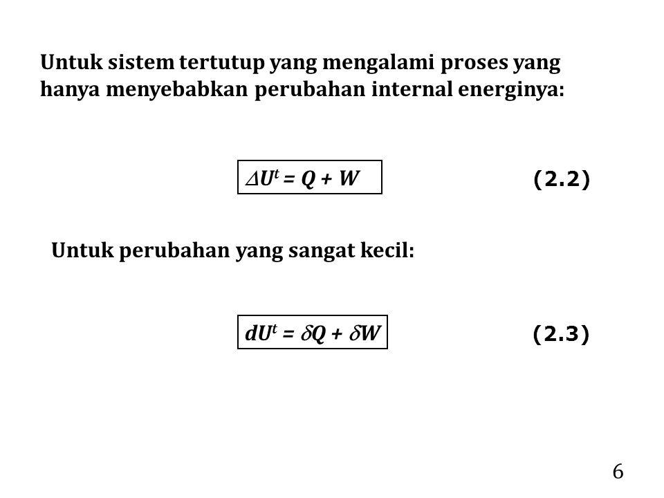 6 Untuk sistem tertutup yang mengalami proses yang hanya menyebabkan perubahan internal energinya:  U t = Q + W Untuk perubahan yang sangat kecil: dU t =  Q +  W (2.2) (2.3)